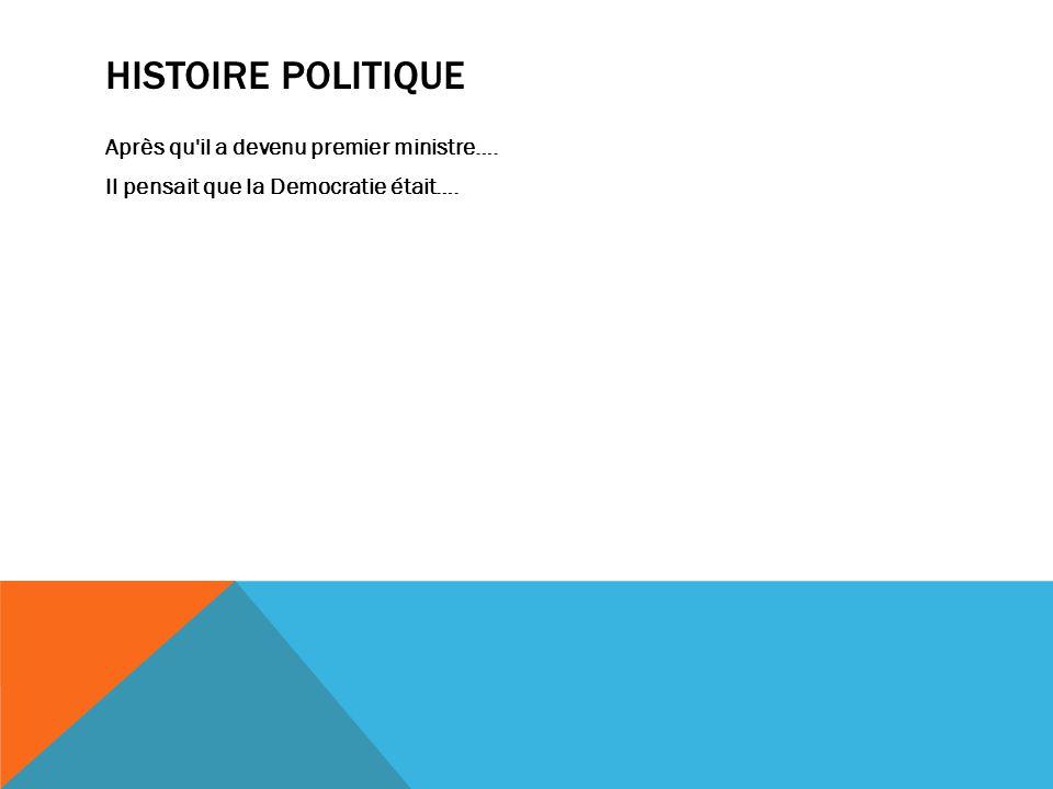 HISTOIRE POLITIQUE Après qu il a devenu premier ministre…. Il pensait que la Democratie était….