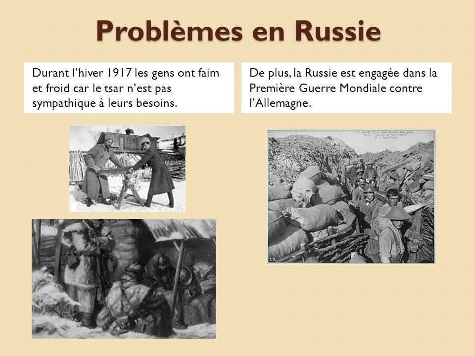 Problèmes en Russie Durant lhiver 1917 les gens ont faim et froid car le tsar nest pas sympathique à leurs besoins. De plus, la Russie est engagée dan