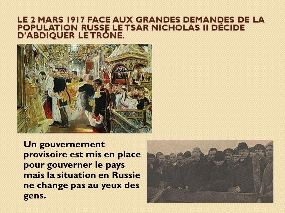 LE 2 MARS 1917 FACE AUX GRANDES DEMANDES DE LA POPULATION RUSSE LE TSAR NICHOLAS II DÉCIDE DABDIQUER LE TRÔNE. Un gouvernement provisoire est mis en p