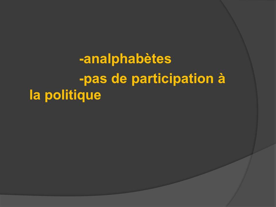 -analphabètes -pas de participation à la politique