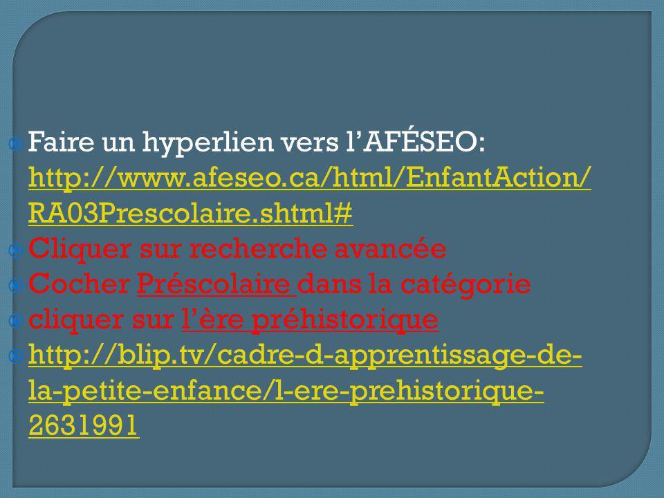 Faire un hyperlien vers lAFÉSEO: http://www.afeseo.ca/html/EnfantAction/ RA03Prescolaire.shtml# http://www.afeseo.ca/html/EnfantAction/ RA03Prescolaire.shtml# Cliquer sur recherche avancée Cocher Préscolaire dans la catégorie cliquer sur lère préhistorique http://blip.tv/cadre-d-apprentissage-de- la-petite-enfance/l-ere-prehistorique- 2631991 http://blip.tv/cadre-d-apprentissage-de- la-petite-enfance/l-ere-prehistorique- 2631991