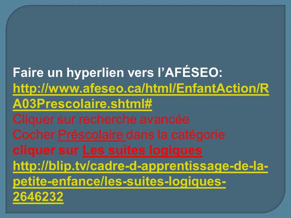Faire un hyperlien vers lAFÉSEO: http://www.afeseo.ca/html/EnfantAction/R A03Prescolaire.shtml# http://www.afeseo.ca/html/EnfantAction/R A03Prescolaire.shtml# Cliquer sur recherche avancée Cocher Préscolaire dans la catégorie cliquer sur Les suites logiques http://blip.tv/cadre-d-apprentissage-de-la- petite-enfance/les-suites-logiques- 2646232