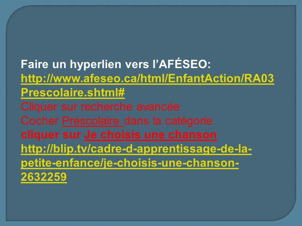 Faire un hyperlien vers lAFÉSEO: http://www.afeseo.ca/html/EnfantAction/RA03 Prescolaire.shtml# http://www.afeseo.ca/html/EnfantAction/RA03 Prescolaire.shtml# Cliquer sur recherche avancée Cocher Préscolaire dans la catégorie cliquer sur Je choisis une chanson http://blip.tv/cadre-d-apprentissage-de-la- petite-enfance/je-choisis-une-chanson- 2632259