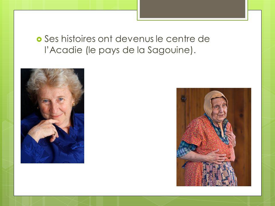 Ses histoires ont devenus le centre de lAcadie (le pays de la Sagouine).