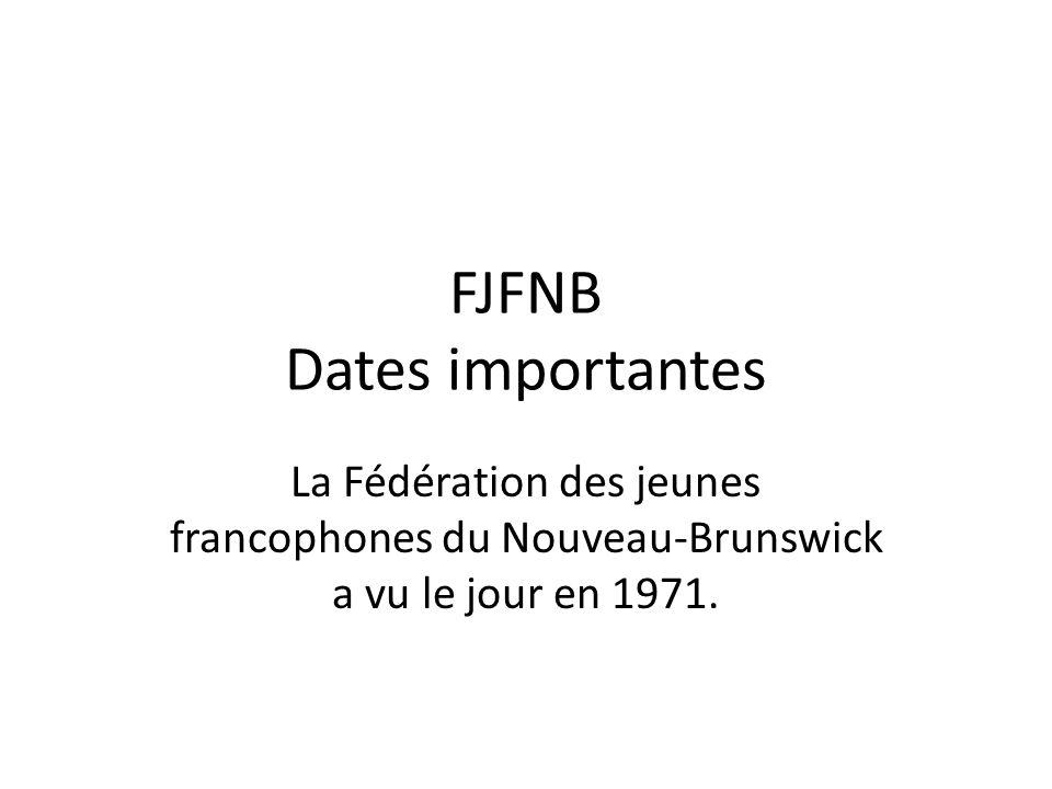 FJFNB Dates importantes La Fédération des jeunes francophones du Nouveau-Brunswick a vu le jour en 1971.