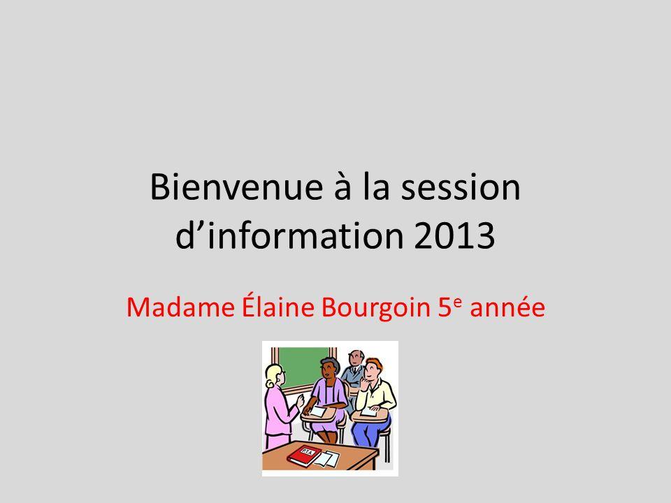 Bienvenue à la session dinformation 2013 Madame Élaine Bourgoin 5 e année