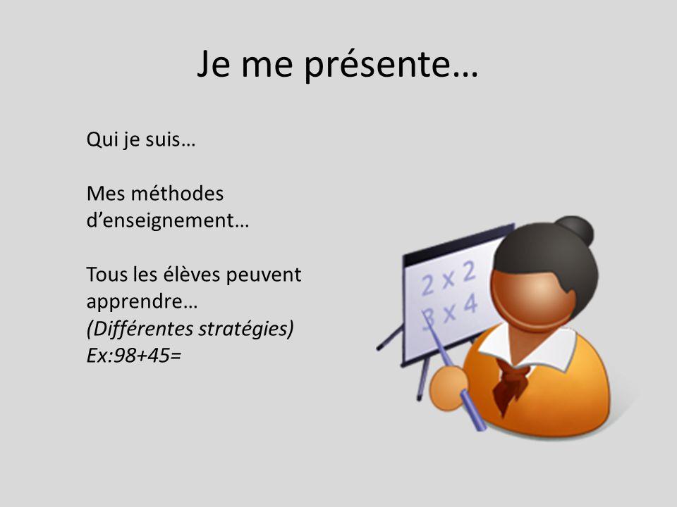 Je me présente… Qui je suis… Mes méthodes denseignement… Tous les élèves peuvent apprendre… (Différentes stratégies) Ex:98+45=