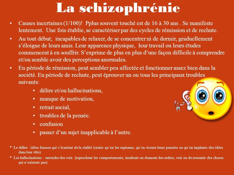 La schizophrénie Causes incertaines (1/100).Pplus souvent touché est de 16 à 30 ans.