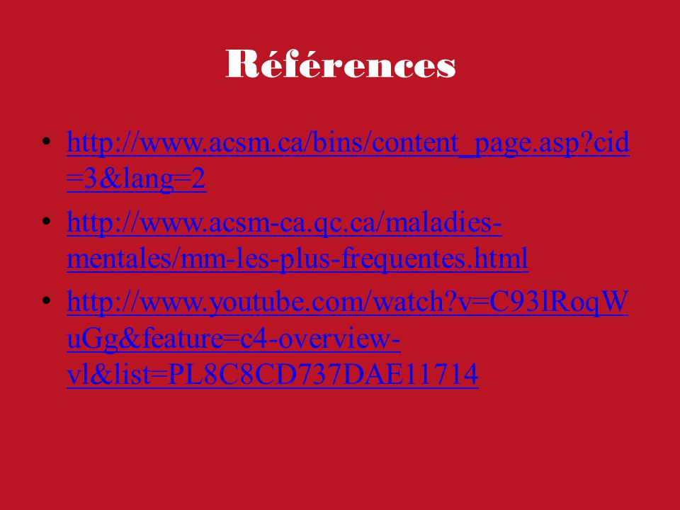 Références http://www.acsm.ca/bins/content_page.asp?cid =3&lang=2 http://www.acsm.ca/bins/content_page.asp?cid =3&lang=2 http://www.acsm-ca.qc.ca/maladies- mentales/mm-les-plus-frequentes.html http://www.acsm-ca.qc.ca/maladies- mentales/mm-les-plus-frequentes.html http://www.youtube.com/watch?v=C93lRoqW uGg&feature=c4-overview- vl&list=PL8C8CD737DAE11714 http://www.youtube.com/watch?v=C93lRoqW uGg&feature=c4-overview- vl&list=PL8C8CD737DAE11714