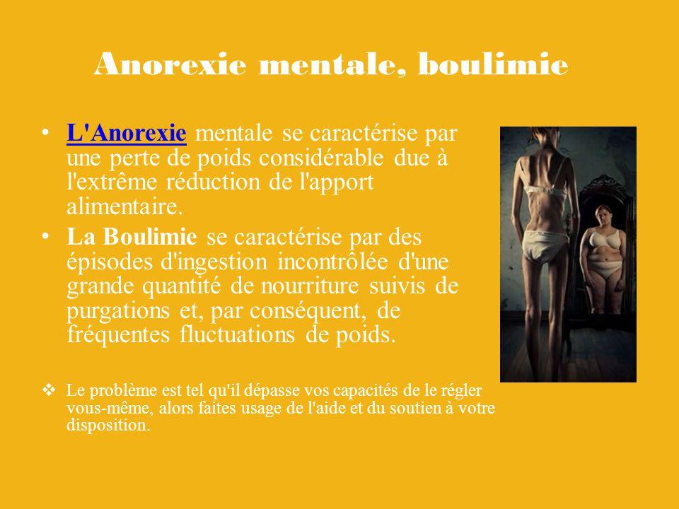 Anorexie mentale, boulimie L Anorexie mentale se caractérise par une perte de poids considérable due à l extrême réduction de l apport alimentaire.