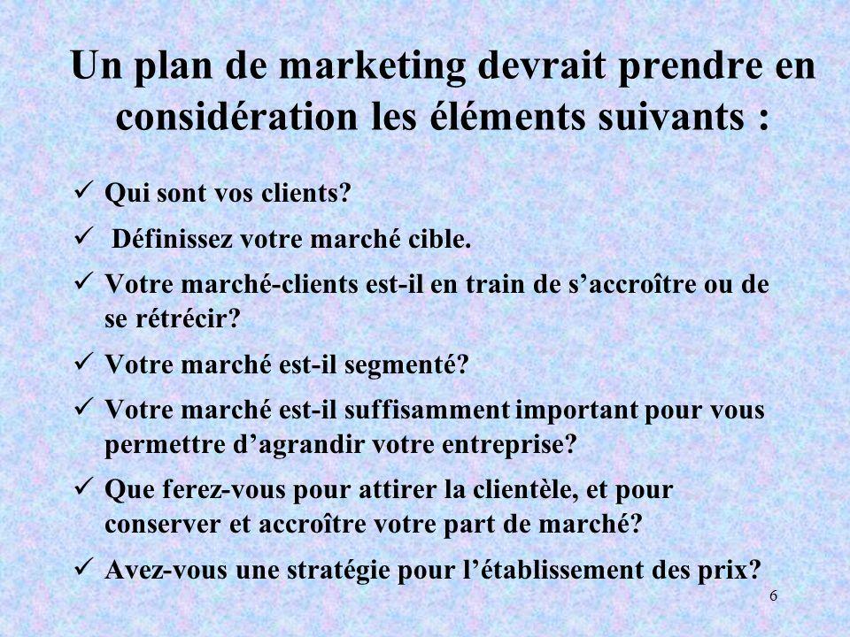 6 Un plan de marketing devrait prendre en considération les éléments suivants : Qui sont vos clients.