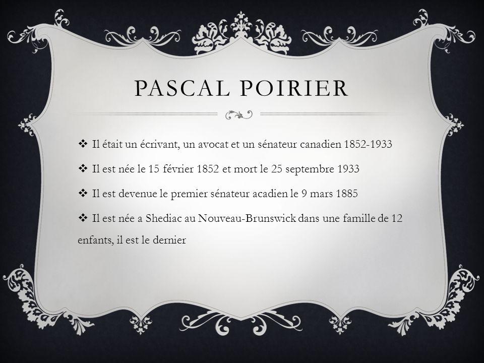 PASCAL POIRIER Il était un écrivant, un avocat et un sénateur canadien 1852-1933 Il est née le 15 février 1852 et mort le 25 septembre 1933 Il est devenue le premier sénateur acadien le 9 mars 1885 Il est née a Shediac au Nouveau-Brunswick dans une famille de 12 enfants, il est le dernier