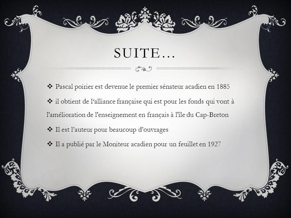 SUITE… Pascal poirier est devenue le premier sénateur acadien en 1885 il obtient de lalliance française qui est pour les fonds qui vont à l amélioration de l enseignement en français à l île du Cap-Breton Il est lauteur pour beaucoup douvrages Il a publié par le Moniteur acadien pour un feuillet en 1927