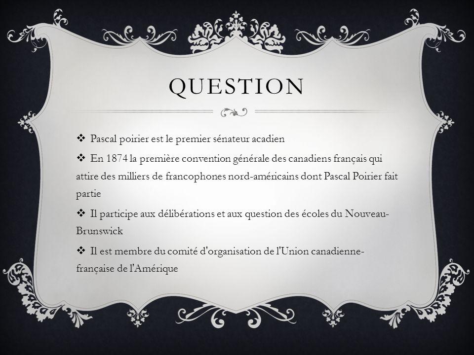 QUESTION Pascal poirier est le premier sénateur acadien En 1874 la première convention générale des canadiens français qui attire des milliers de francophones nord-américains dont Pascal Poirier fait partie Il participe aux délibérations et aux question des écoles du Nouveau- Brunswick Il est membre du comité d organisation de l Union canadienne- française de l Amérique