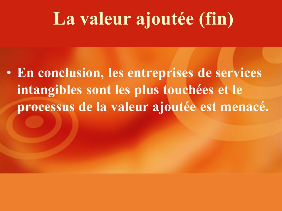 La valeur ajoutée (fin) En conclusion, les entreprises de services intangibles sont les plus touchées et le processus de la valeur ajoutée est menacé.