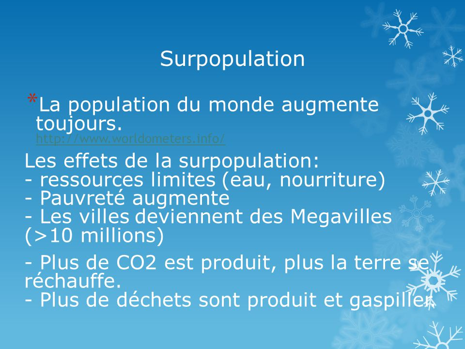Surpopulation * La population du monde augmente toujours. http://www.worldometers.info/ http://www.worldometers.info/ Les effets de la surpopulation: