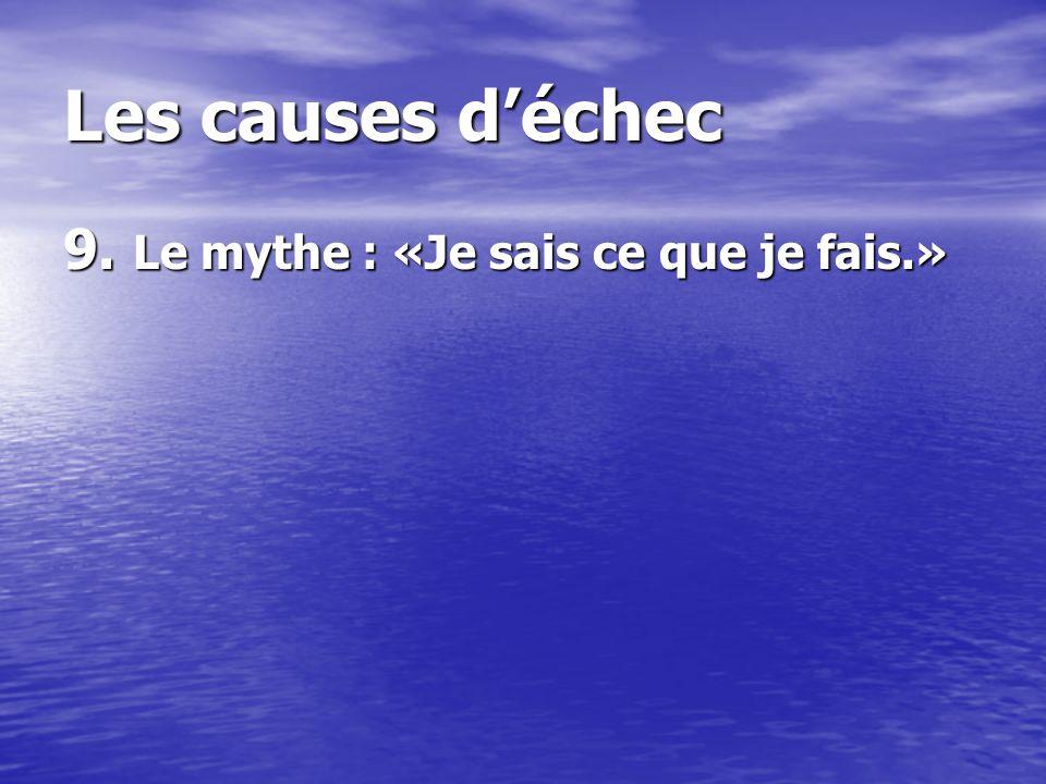 Les causes déchec 9. Le mythe : «Je sais ce que je fais.»