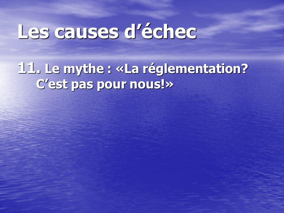 Les causes déchec 11. Le mythe : «La réglementation? Cest pas pour nous!»