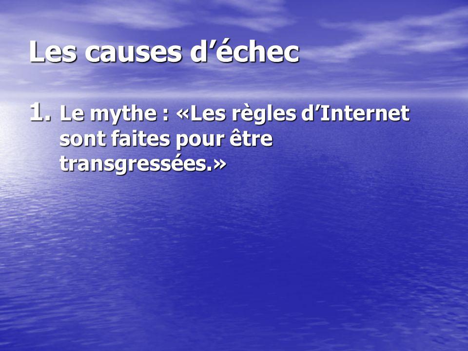 Les causes déchec 1. Le mythe : «Les règles dInternet sont faites pour être transgressées.»