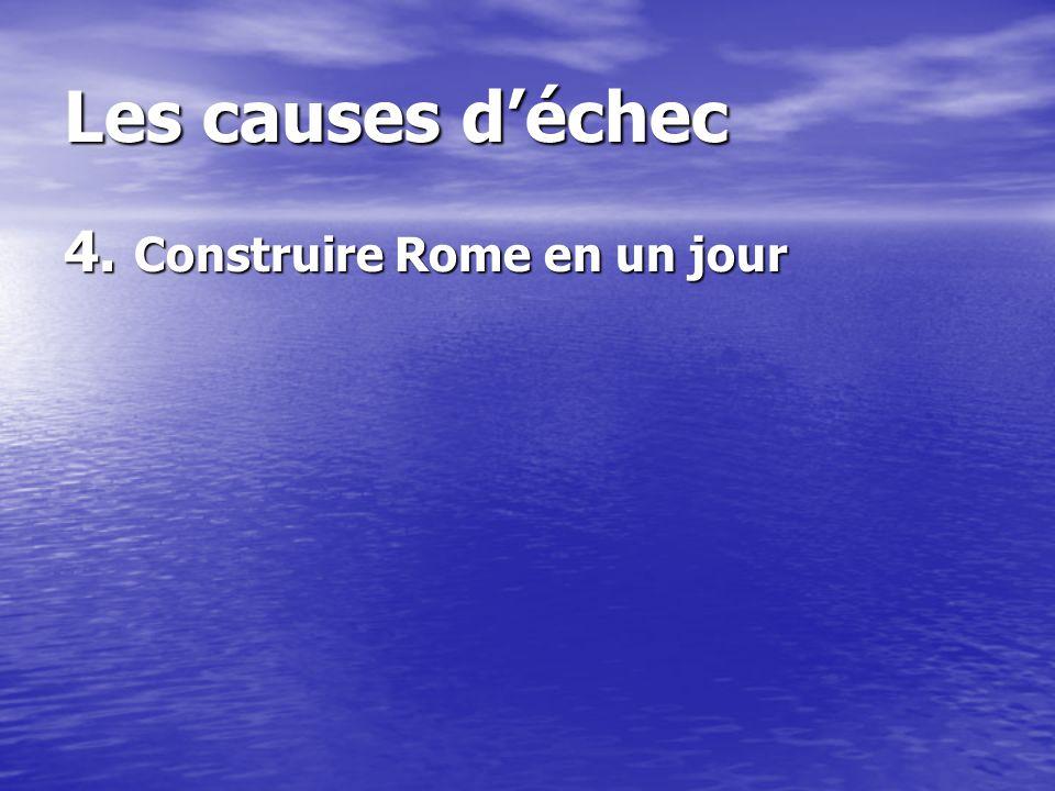 Les causes déchec 4. Construire Rome en un jour