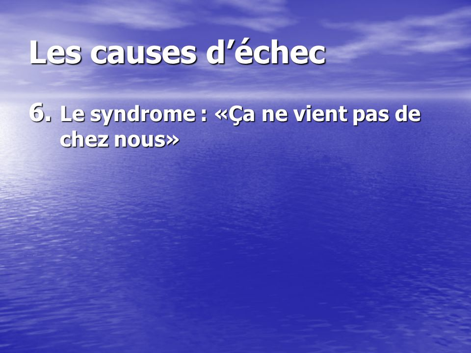 Les causes déchec 6. Le syndrome : «Ça ne vient pas de chez nous»