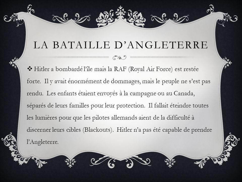LA BATAILLE DANGLETERRE Hitler a bombardé lîle mais la RAF (Royal Air Force) est restée forte. Il y avait énormément de dommages, mais le peuple ne se