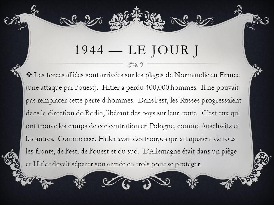 1944 LE JOUR J Les forces alliées sont arrivées sur les plages de Normandie en France (une attaque par louest). Hitler a perdu 400,000 hommes. Il ne p