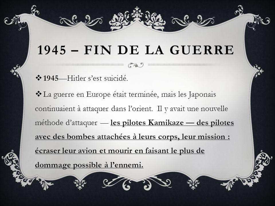1945 – FIN DE LA GUERRE 1945Hitler sest suicidé. La guerre en Europe était terminée, mais les Japonais continuaient à attaquer dans lorient. Il y avai