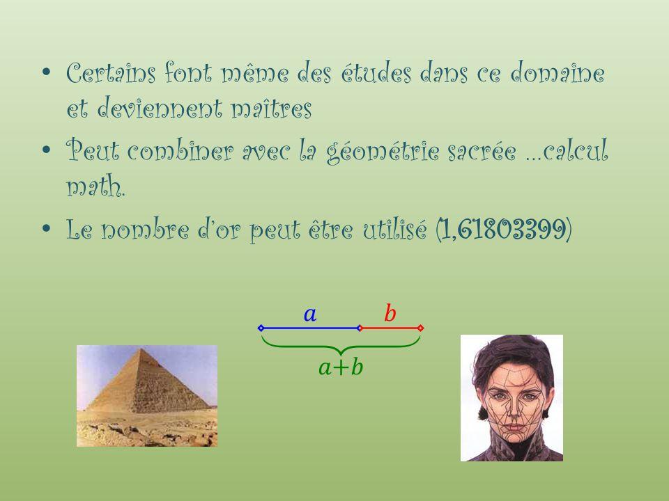 Certains font même des études dans ce domaine et deviennent maîtres Peut combiner avec la géométrie sacrée …calcul math. Le nombre dor peut être utili