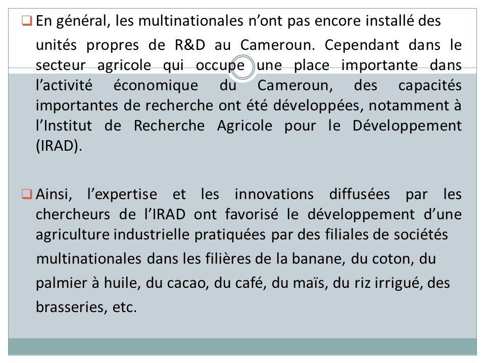 En général, les multinationales nont pas encore installé des unités propres de R&D au Cameroun. Cependant dans le secteur agricole qui occupe une plac