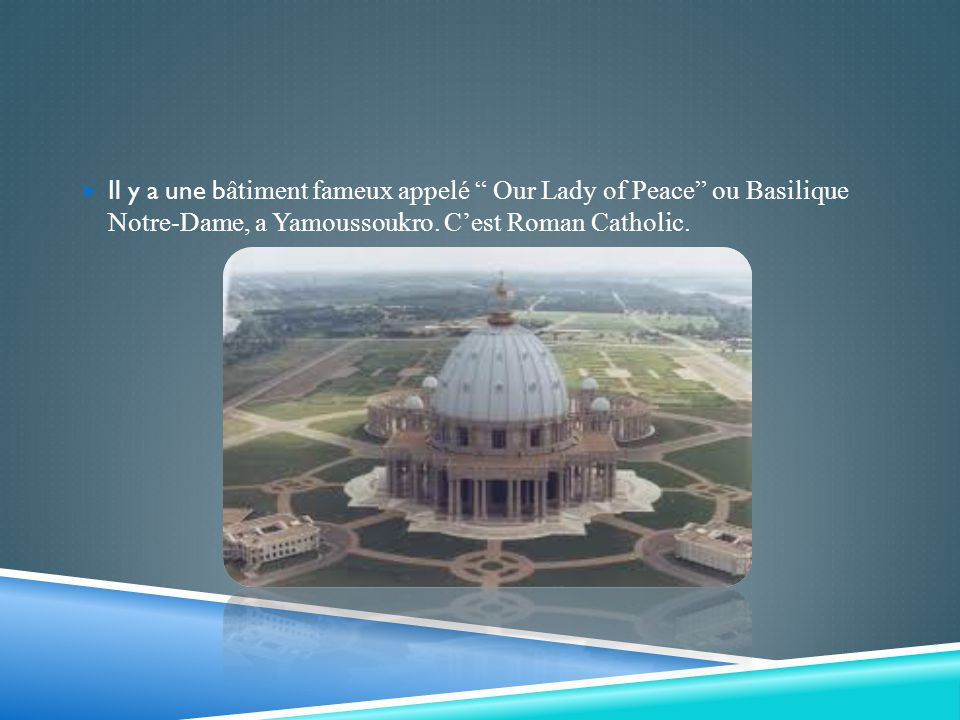 Il y a une b âtiment fameux appelé Our Lady of Peace ou Basilique Notre-Dame, a Yamoussoukro. Cest Roman Catholic.