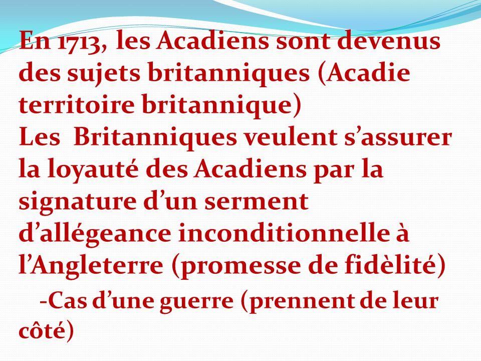 En 1713, les Acadiens sont devenus des sujets britanniques (Acadie territoire britannique) Les Britanniques veulent sassurer la loyauté des Acadiens p