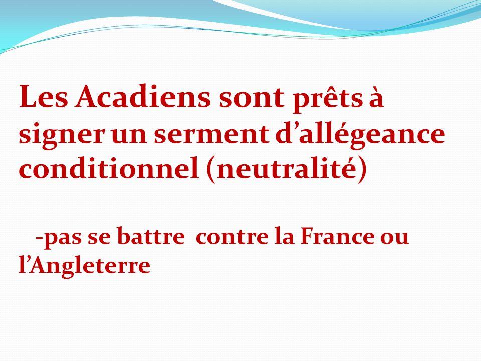 Les Acadiens sont prêts à signer un serment dallégeance conditionnel (neutralité) -pas se battre contre la France ou lAngleterre