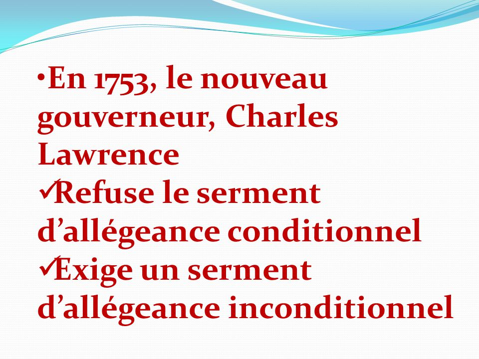En 1753, le nouveau gouverneur, Charles Lawrence Refuse le serment dallégeance conditionnel Exige un serment dallégeance inconditionnel