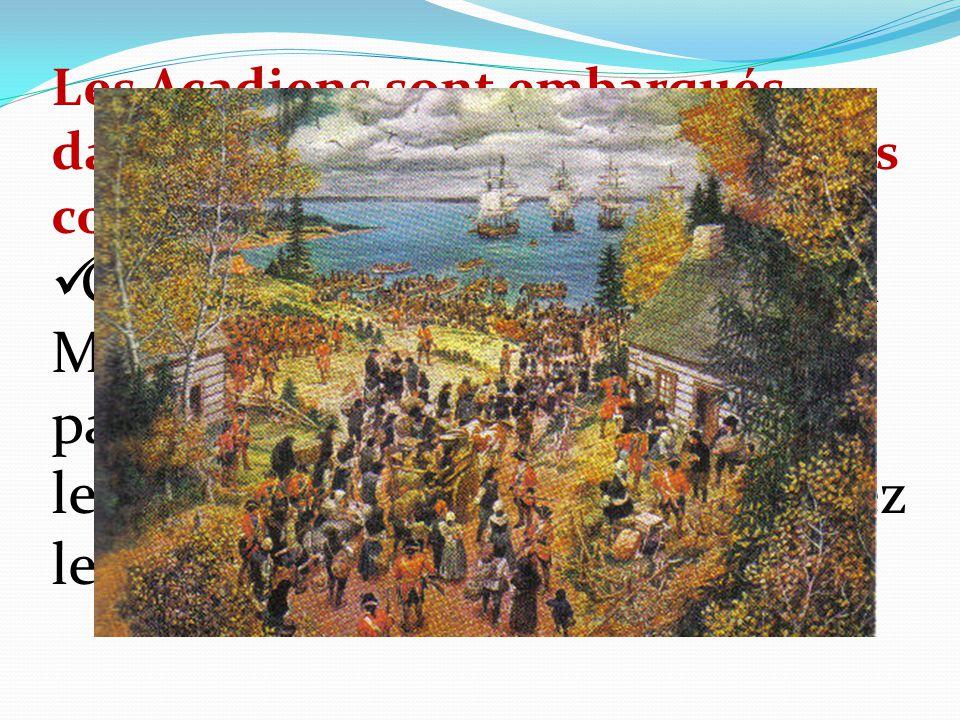 Les Acadiens sont embarqués dans des navires à destination des colonies américaines Charles Lawrence dit au colonel Monckton:«Je ne vous demande pas d
