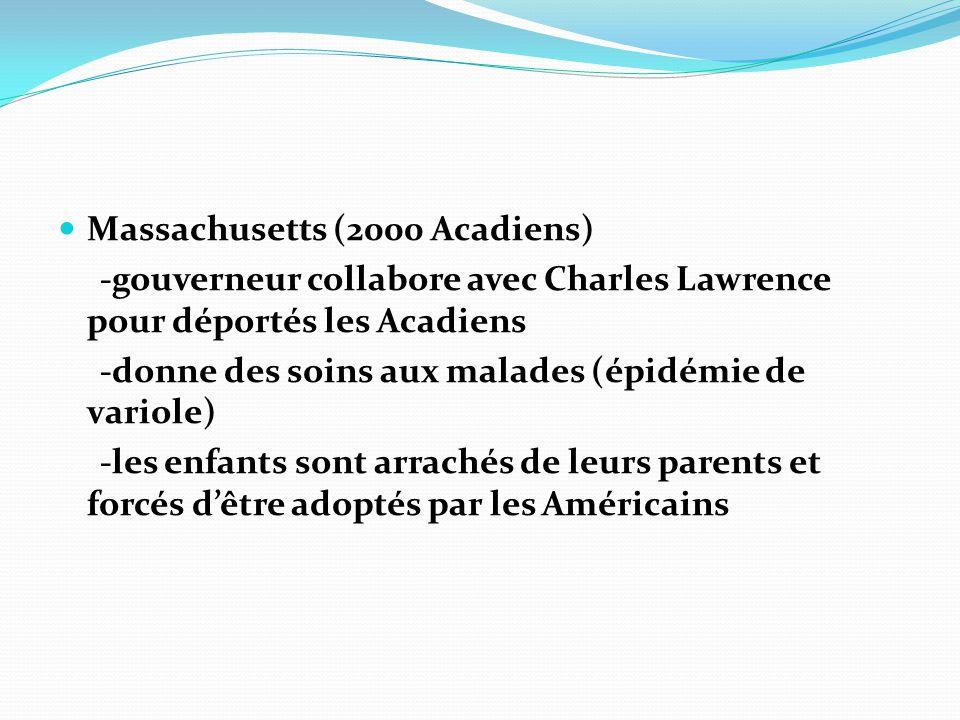 Massachusetts (2000 Acadiens) -gouverneur collabore avec Charles Lawrence pour déportés les Acadiens -donne des soins aux malades (épidémie de variole