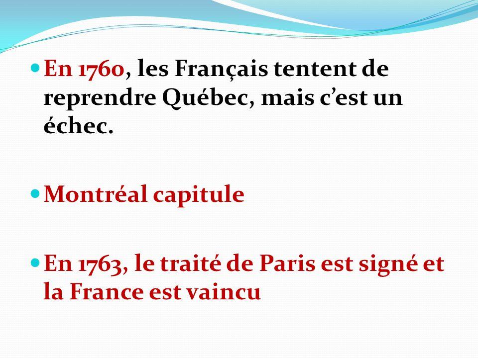 En 1760, les Français tentent de reprendre Québec, mais cest un échec. Montréal capitule En 1763, le traité de Paris est signé et la France est vaincu