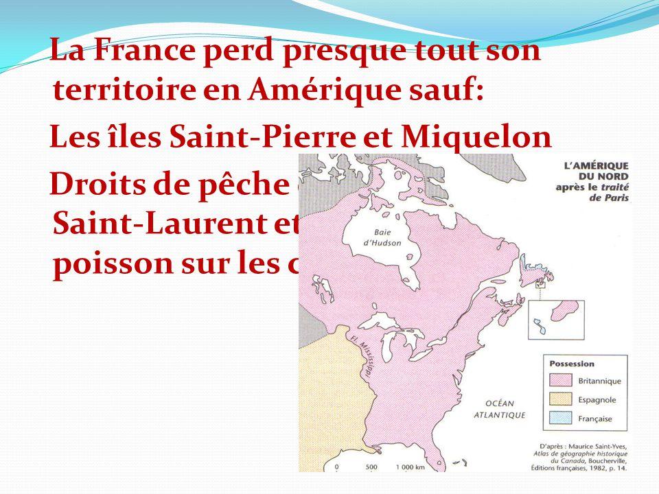 La France perd presque tout son territoire en Amérique sauf: Les îles Saint-Pierre et Miquelon Droits de pêche dans le golfe du Saint-Laurent et de sé
