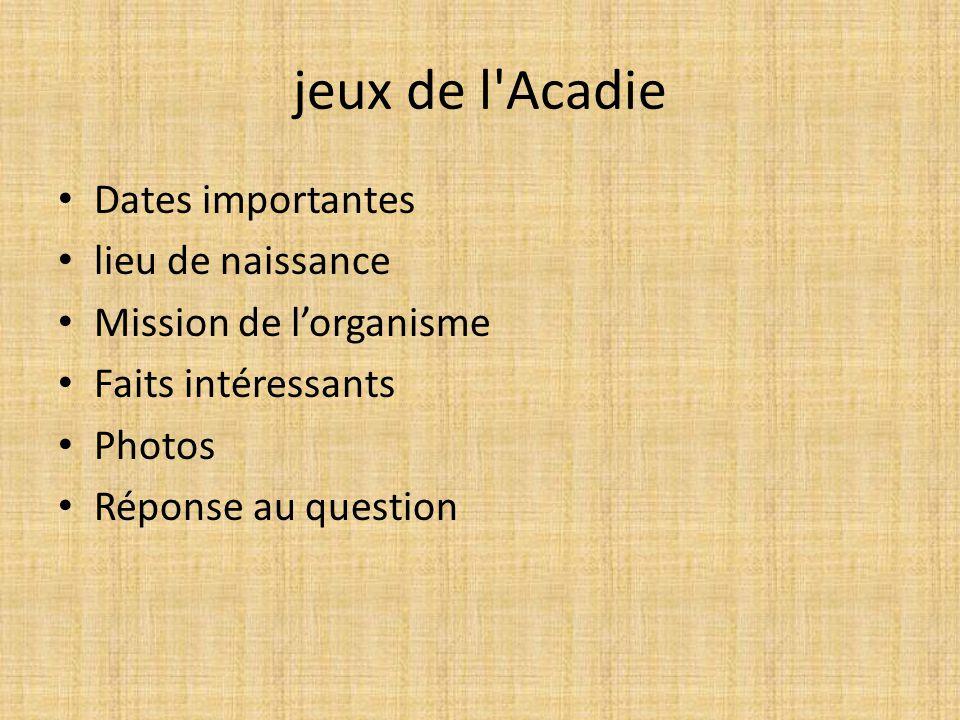 jeux de l'Acadie Dates importantes lieu de naissance Mission de lorganisme Faits intéressants Photos Réponse au question