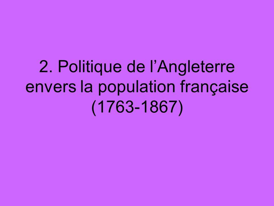 2. Politique de lAngleterre envers la population française (1763-1867)