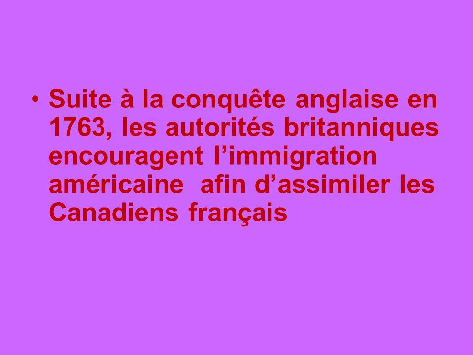 Suite à la conquête anglaise en 1763, les autorités britanniques encouragent limmigration américaine afin dassimiler les Canadiens français