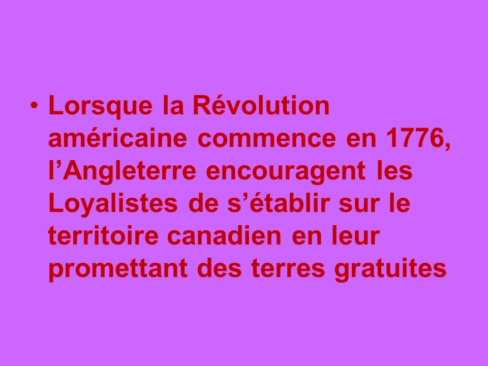 Lorsque la Révolution américaine commence en 1776, lAngleterre encouragent les Loyalistes de sétablir sur le territoire canadien en leur promettant de
