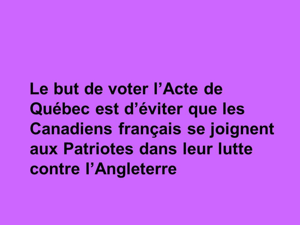 Le but de voter lActe de Québec est déviter que les Canadiens français se joignent aux Patriotes dans leur lutte contre lAngleterre