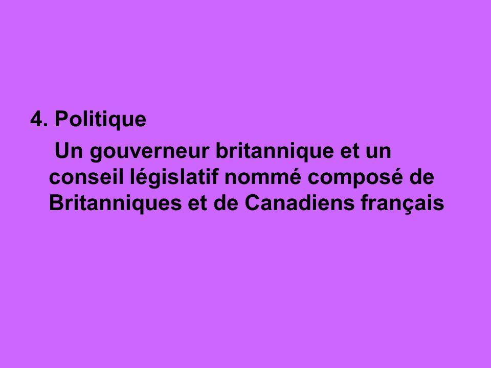 4. Politique Un gouverneur britannique et un conseil législatif nommé composé de Britanniques et de Canadiens français