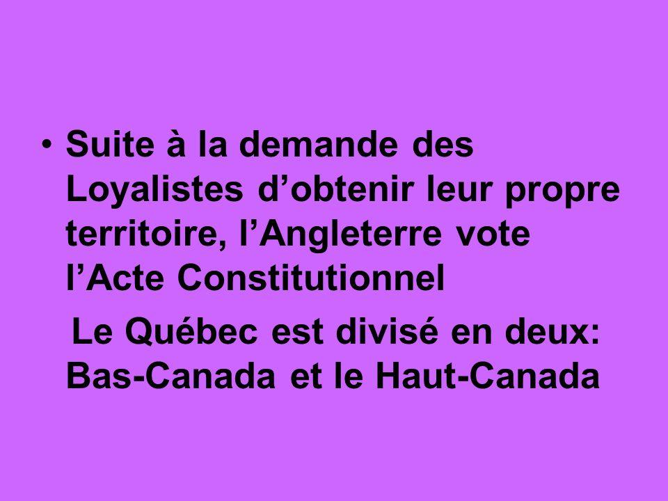 Suite à la demande des Loyalistes dobtenir leur propre territoire, lAngleterre vote lActe Constitutionnel Le Québec est divisé en deux: Bas-Canada et