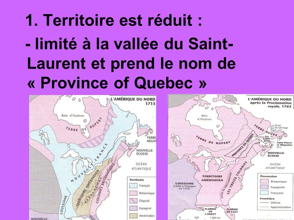 1. Territoire est réduit : - limité à la vallée du Saint- Laurent et prend le nom de « Province of Quebec »