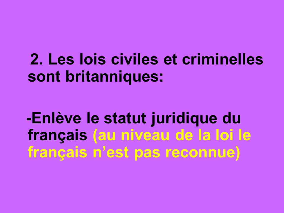 2. Les lois civiles et criminelles sont britanniques: -Enlève le statut juridique du français (au niveau de la loi le français nest pas reconnue)