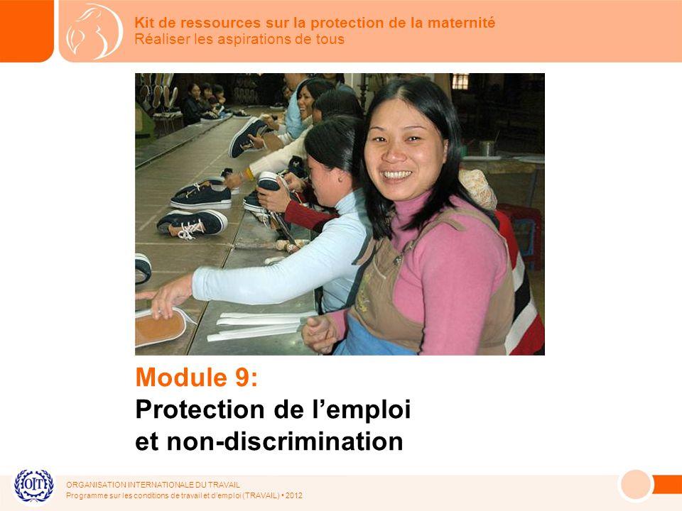 ORGANISATION INTERNATIONALE DU TRAVAIL Programme sur les conditions de travail et demploi (TRAVAIL) 2012 Module 9: Protection de lemploi et non-discrimination Kit de ressources sur la protection de la maternité Réaliser les aspirations de tous