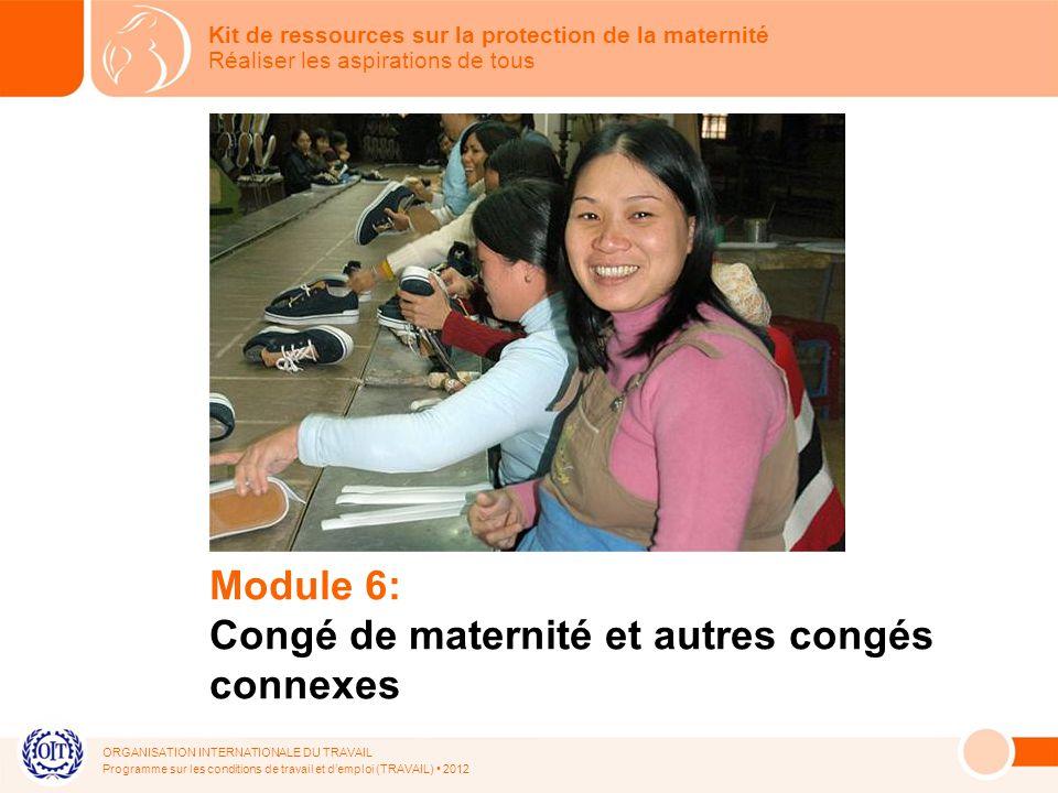 ORGANISATION INTERNATIONALE DU TRAVAIL Programme sur les conditions de travail et demploi (TRAVAIL) 2012 Module 6: Congé de maternité et autres congés connexes Kit de ressources sur la protection de la maternité Réaliser les aspirations de tous