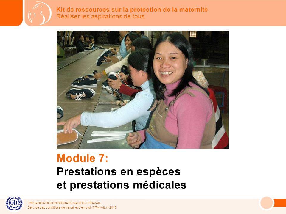 ORGANISATION INTERNATIONALE DU TRAVAIL Service des conditions de travail et demploi (TRAVAIL) 2012 Module 7: Prestations en espèces et prestations médicales Kit de ressources sur la protection de la maternité Réaliser les aspirations de tous